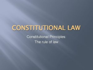 CONSTITUTIONAL LAW Constitutional Principles The rule of law