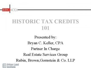 HISTORIC TAX CREDITS 101 Presented by Bryan C