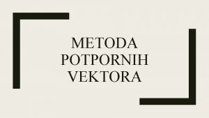 METODA POTPORNIH VEKTORA Metoda potpornih vektora eng Supportvector