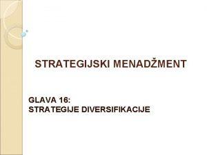 STRATEGIJSKI MENADMENT GLAVA 16 STRATEGIJE DIVERSIFIKACIJE Strategija diversifikacije