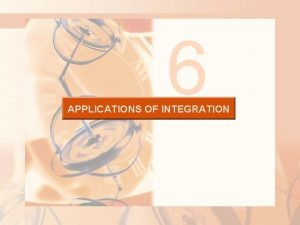6 APPLICATIONS OF INTEGRATION APPLICATIONS OF INTEGRATION In