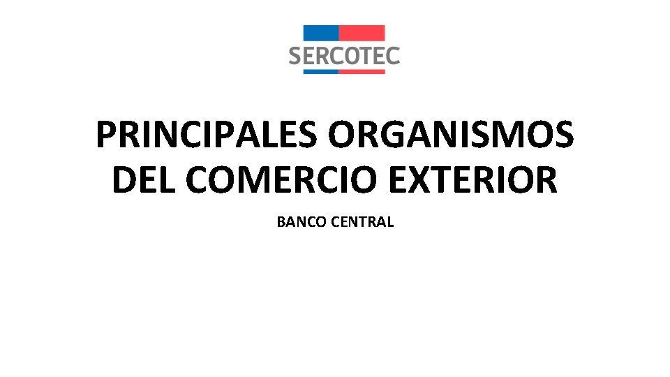 PRINCIPALES ORGANISMOS DEL COMERCIO EXTERIOR BANCO CENTRAL PRINCIPALES