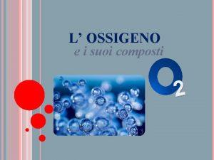 L OSSIGENO e i suoi composti 2 LOSSIGENO
