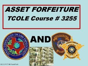 ASSET FORFEITURE TCOLE Course 3255 AND BCCO PCT