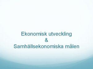 Ekonomisk utveckling Samhllsekonomiska mlen Ekonomisk tillvxt Ekonomisk utveckling