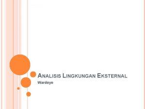 ANALISIS LINGKUNGAN EKSTERNAL Wardoyo ANALISIS LINGKUNGAN Analisis 2