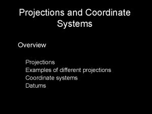 Projections and Coordinate Systems Overview Projections Examples of