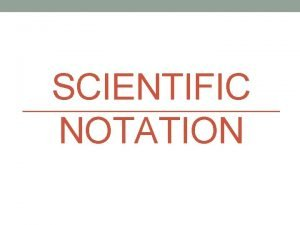 SCIENTIFIC NOTATION Scientific Notation In science we typically