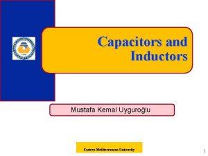 Capacitors and Inductors Mustafa Kemal Uygurolu Eastern Mediterranean