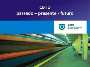 CBTU passado presente futuro CBTU passado presente futuro