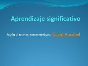 Aprendizaje significativo Segn el terico norteamericano David Ausubel