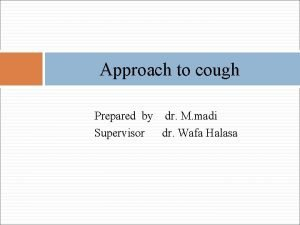 Approach to cough Prepared by dr M madi