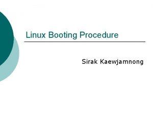 Linux Booting Procedure Sirak Kaewjamnong How Linux boot