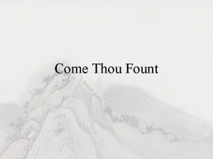 Come Thou Fount Come thou fount of every