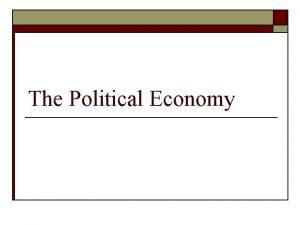 The Political Economy The Economy o o It