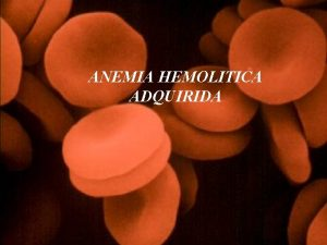 ANEMIA HEMOLITICA ADQUIRIDA ANEMIA HEMOLITICA Las anemias hemolticas