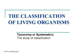 THE CLASSIFICATION OF LIVING ORGANISMS Taxonomy or Systematics