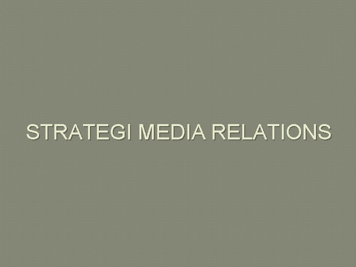 STRATEGI MEDIA RELATIONS STRATEGI HUBUNGAN DENGAN MEDIA Strategi