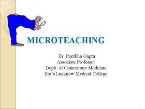 MICROTEACHING Dr Pratibha Gupta Associate Professor Deptt of
