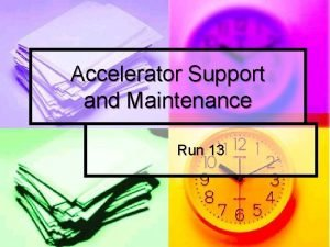 Accelerator Support and Maintenance Run 13 Maintenance Tomorrow