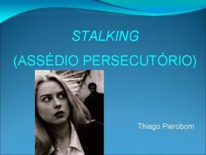 STALKING ASSDIO PERSECUTRIO Thiago Pierobom Diversas formas de