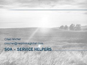 Chad Michel cmichelnebraskaglobal com SOA SERVICE HELPERS ME