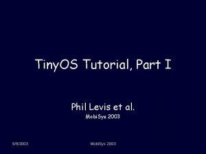 Tiny OS Tutorial Part I Phil Levis et