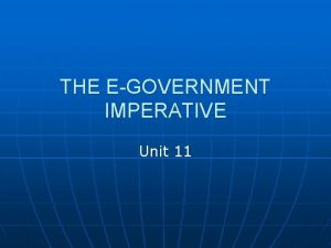 THE EGOVERNMENT IMPERATIVE Unit 11 Egovernment n The