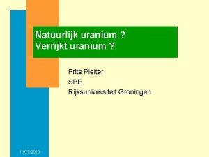 Natuurlijk uranium Verrijkt uranium Frits Pleiter SBE Rijksuniversiteit