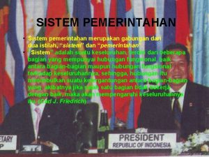 SISTEM PEMERINTAHAN Sistem pemerintahan merupakan gabungan dari dua