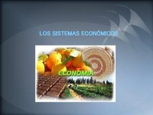 LOS SISTEMAS ECONMICOS LOS SISTEMAS ECONMICOS Un sistema
