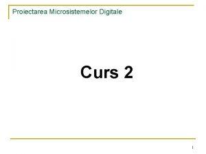 Proiectarea Microsistemelor Digitale Curs 2 1 Proiectarea Microsistemelor