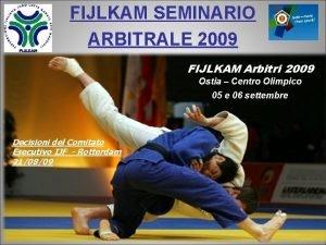 FIJLKAM SEMINARIO ARBITRALE 2009 FIJLKAM Arbitri 2009 Ostia