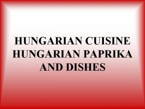 HUNGARIAN CUISINE HUNGARIAN PAPRIKA AND DISHES The most