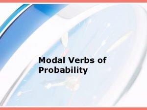 Modal Verbs of Probability Modal verbs can should