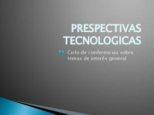 PRESPECTIVAS TECNOLOGICAS Ciclo de conferencias sobre temas de