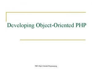 Developing ObjectOriented PHPObject Oriented Programming ObjectOriented Programming n