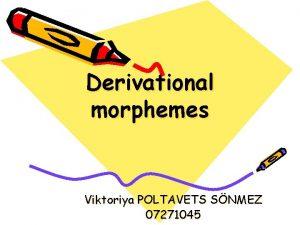 Derivational morphemes Viktoriya POLTAVETS SNMEZ 07271045 I Morphology