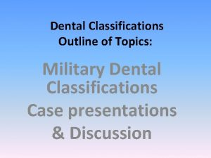 Dental Classifications Outline of Topics Military Dental Classifications