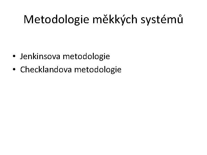 Metodologie mkkch systm Jenkinsova metodologie Checklandova metodologie Jenkinsova
