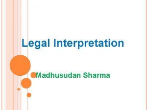 Legal Interpretation Madhusudan Sharma INTERPRETATION INTERPRETATION Whenever any