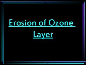 Erosion of Ozone Layer Erosion of Ozone layer