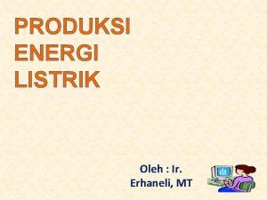 PRODUKSI ENERGI LISTRIK Oleh Ir Erhaneli MT PRODUKSI