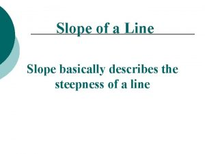 Slope of a Line Slope basically describes the