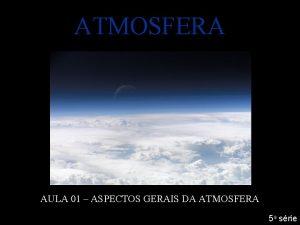 ATMOSFERA AULA 01 ASPECTOS GERAIS DA ATMOSFERA 5
