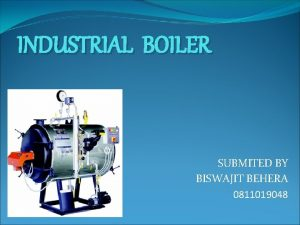 INDUSTRIAL BOILER SUBMITED BY BISWAJIT BEHERA 0811019048 INTRODUCTION