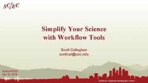 Simplify Your Science with Workflow Tools Scott Callaghan