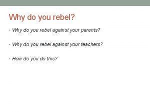 Why do you rebel Why do you rebel