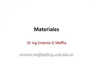 Materiales Dr Ing Ernesto G Maffia ernesto maffiaing