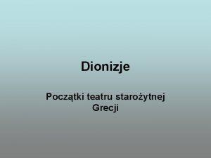 Dionizje Pocztki teatru staroytnej Grecji Dionizos Dionizos Syn